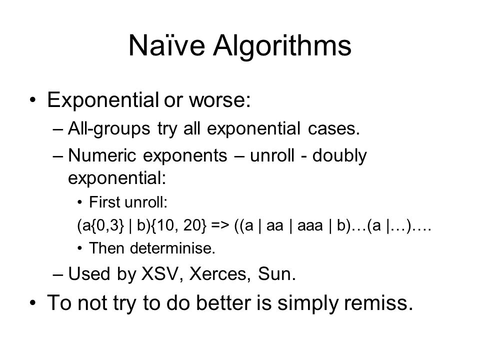 Naïve Algorithms Exponential or worse: –All-groups try all exponential cases. –Numeric exponents – unroll - doubly exponential: First unroll: (a{0,3}