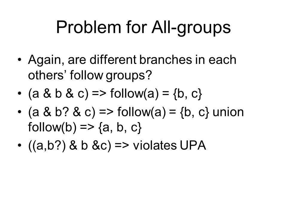 Problem for All-groups Again, are different branches in each others follow groups? (a & b & c) => follow(a) = {b, c} (a & b? & c) => follow(a) = {b, c