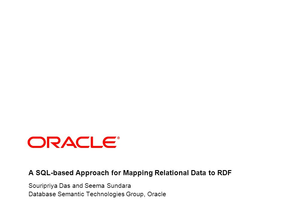 A SQL-based Approach for Mapping Relational Data to RDF Souripriya Das and Seema Sundara Database Semantic Technologies Group, Oracle