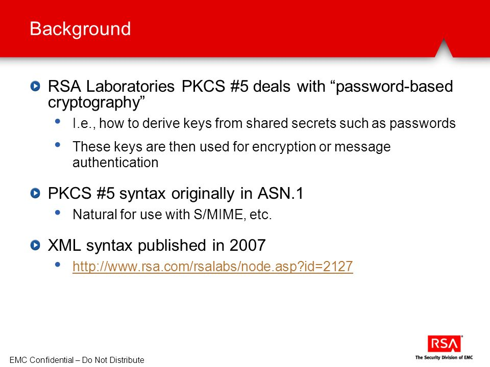 EMC Confidential – Do Not Distribute Background RSA Laboratories PKCS #5 deals with password-based cryptography I.e., how to derive keys from shared secrets such as passwords These keys are then used for encryption or message authentication PKCS #5 syntax originally in ASN.1 Natural for use with S/MIME, etc.