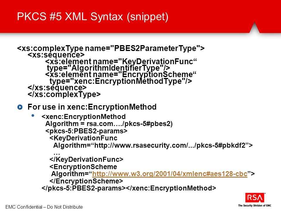 EMC Confidential – Do Not Distribute PKCS #5 XML Syntax (snippet) For use in xenc:EncryptionMethod … http://www.w3.org/2001/04/xmlenc#aes128-cbc