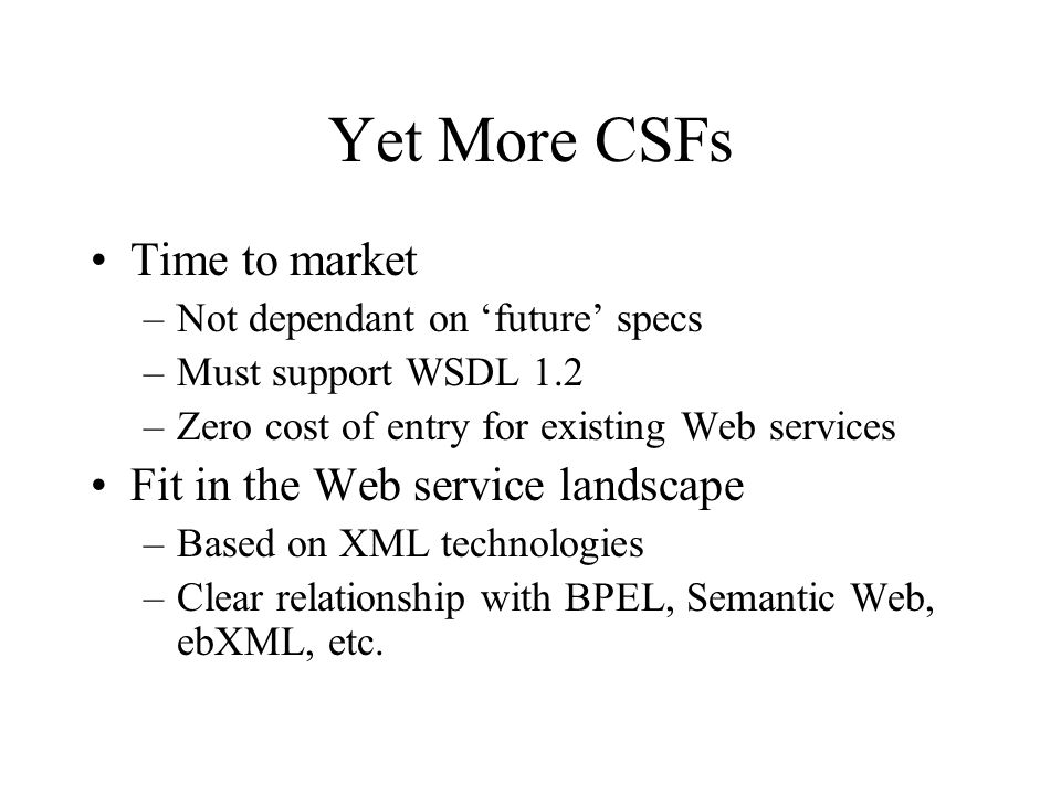 Yet More CSFs Time to market –Not dependant on future specs –Must support WSDL 1.2 –Zero cost of entry for existing Web services Fit in the Web service landscape –Based on XML technologies –Clear relationship with BPEL, Semantic Web, ebXML, etc.