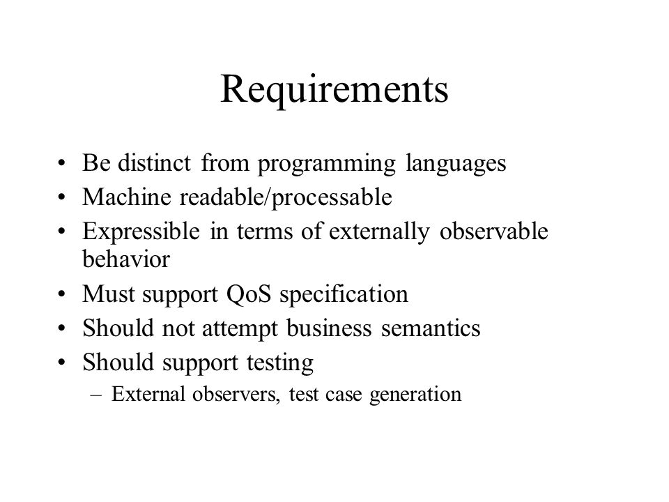 Requirements Be distinct from programming languages Machine readable/processable Expressible in terms of externally observable behavior Must support QoS specification Should not attempt business semantics Should support testing –External observers, test case generation
