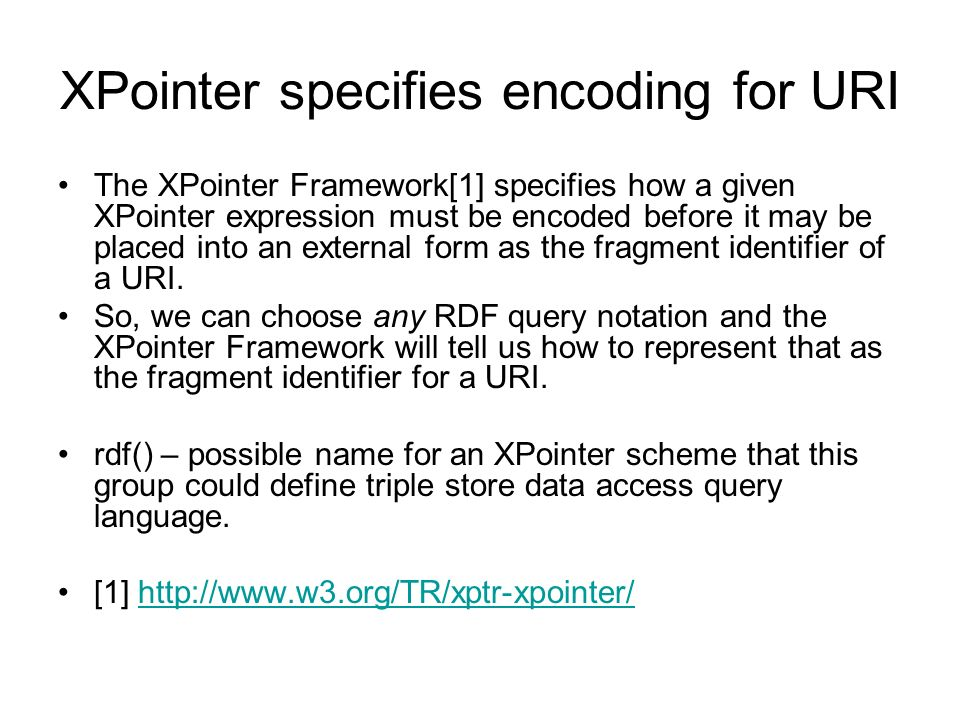 XPointer specifies encoding for URI The XPointer Framework[1] specifies how a given XPointer expression must be encoded before it may be placed into an external form as the fragment identifier of a URI.