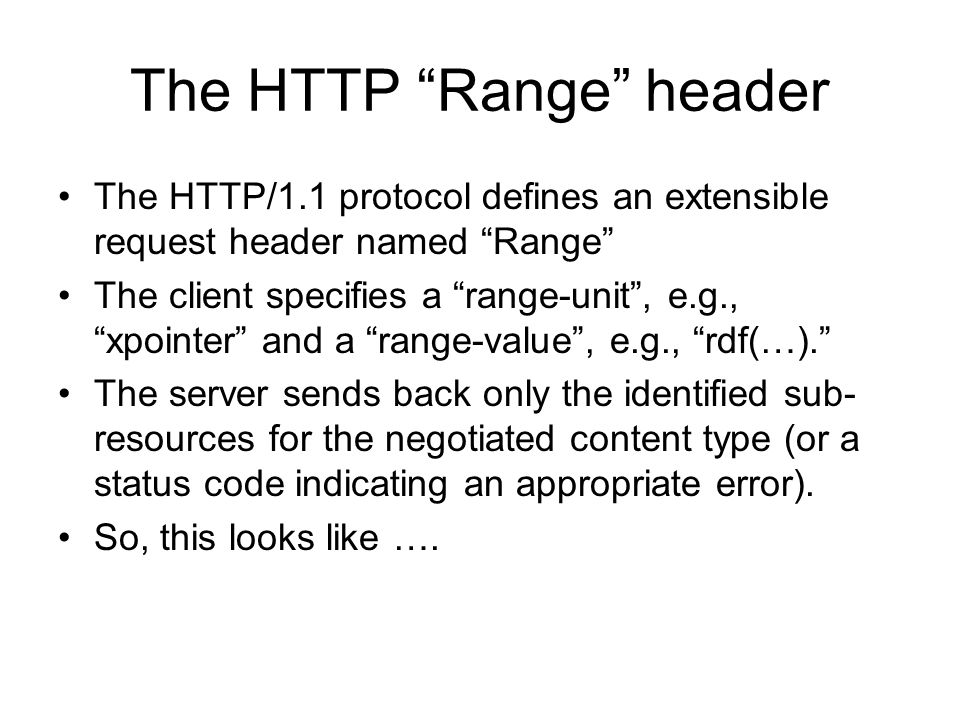 The HTTP Range header The HTTP/1.1 protocol defines an extensible request header named Range The client specifies a range-unit, e.g., xpointer and a range-value, e.g., rdf(…).