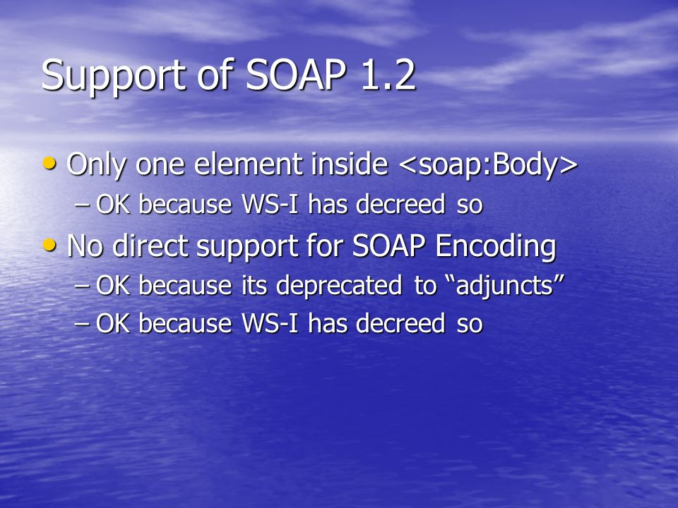 Support of SOAP 1.2 Only one element inside Only one element inside –OK because WS-I has decreed so No direct support for SOAP Encoding No direct support for SOAP Encoding –OK because its deprecated to adjuncts –OK because WS-I has decreed so