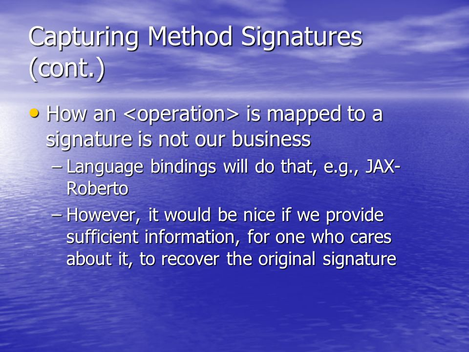 Capturing Method Signatures (cont.) How an is mapped to a signature is not our business How an is mapped to a signature is not our business –Language bindings will do that, e.g., JAX- Roberto –However, it would be nice if we provide sufficient information, for one who cares about it, to recover the original signature