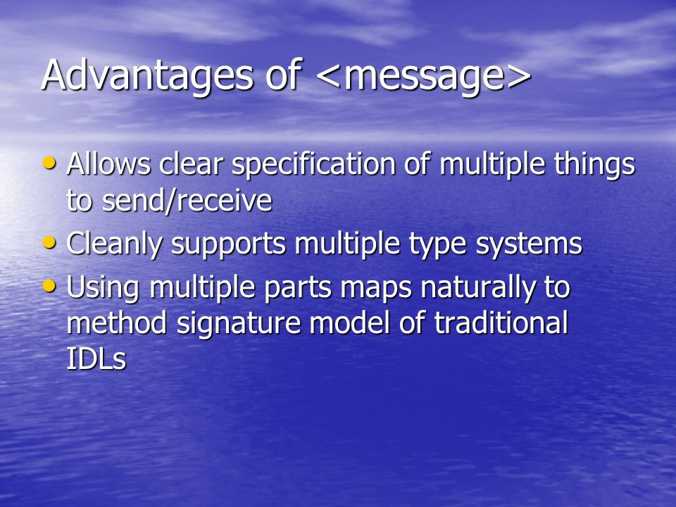 Advantages of Advantages of Allows clear specification of multiple things to send/receive Allows clear specification of multiple things to send/receive Cleanly supports multiple type systems Cleanly supports multiple type systems Using multiple parts maps naturally to method signature model of traditional IDLs Using multiple parts maps naturally to method signature model of traditional IDLs