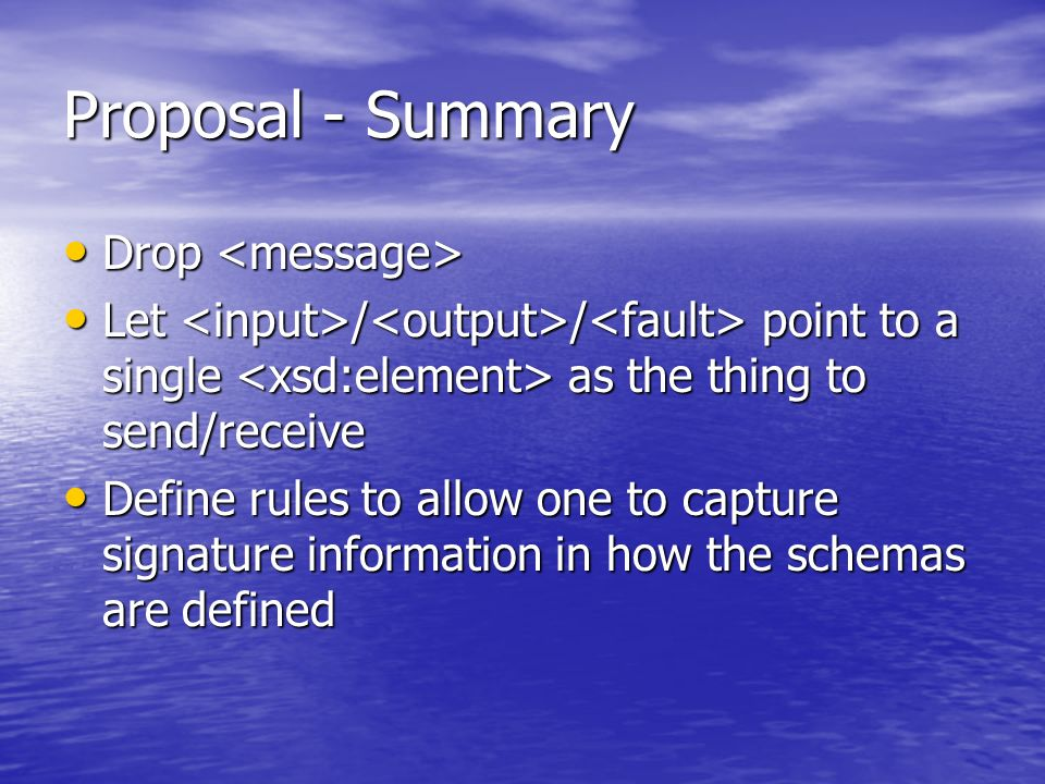Proposal - Summary Drop Drop Let / / point to a single as the thing to send/receive Let / / point to a single as the thing to send/receive Define rules to allow one to capture signature information in how the schemas are defined Define rules to allow one to capture signature information in how the schemas are defined