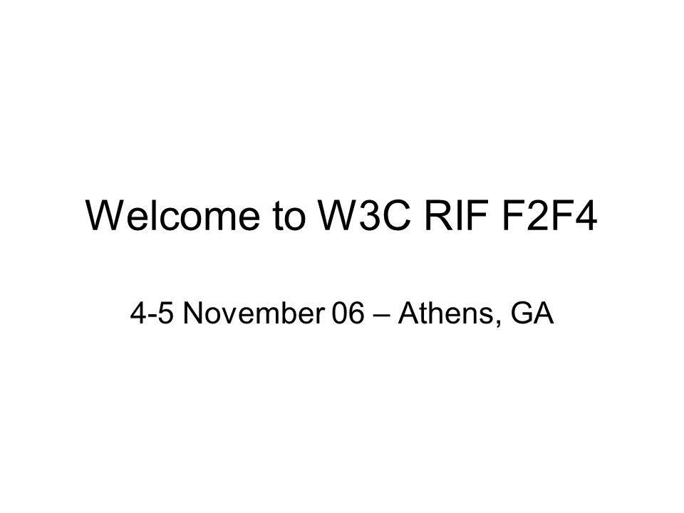 Welcome to W3C RIF F2F4 4-5 November 06 – Athens, GA