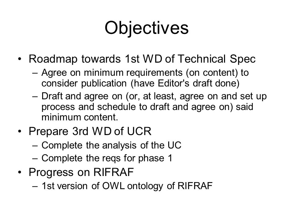 Objectives Roadmap towards 1st WD of Technical Spec –Agree on minimum requirements (on content) to consider publication (have Editor s draft done) –Draft and agree on (or, at least, agree on and set up process and schedule to draft and agree on) said minimum content.