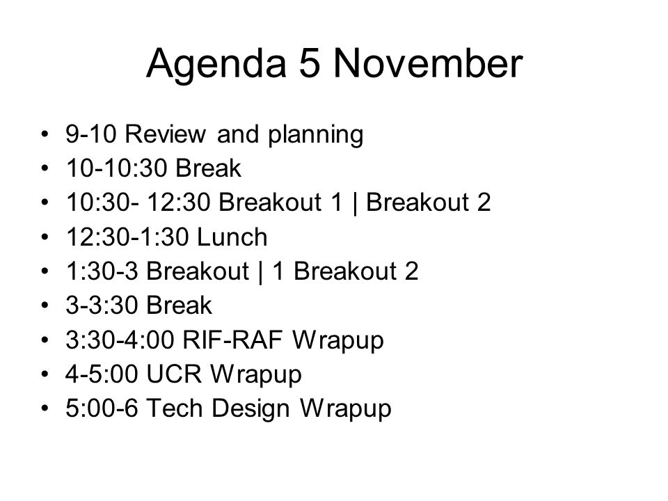 Agenda 5 November 9-10 Review and planning 10-10:30 Break 10:30- 12:30 Breakout 1 | Breakout 2 12:30-1:30 Lunch 1:30-3 Breakout | 1 Breakout 2 3-3:30 Break 3:30-4:00 RIF-RAF Wrapup 4-5:00 UCR Wrapup 5:00-6 Tech Design Wrapup