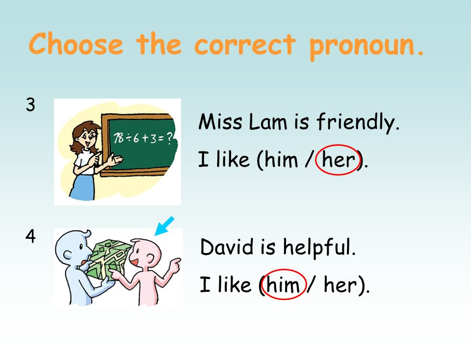 Choose the correct pronoun. 1212 Tony is unfriendly. I dont like (him / her). Miss Lee is kind. I like (him / her).
