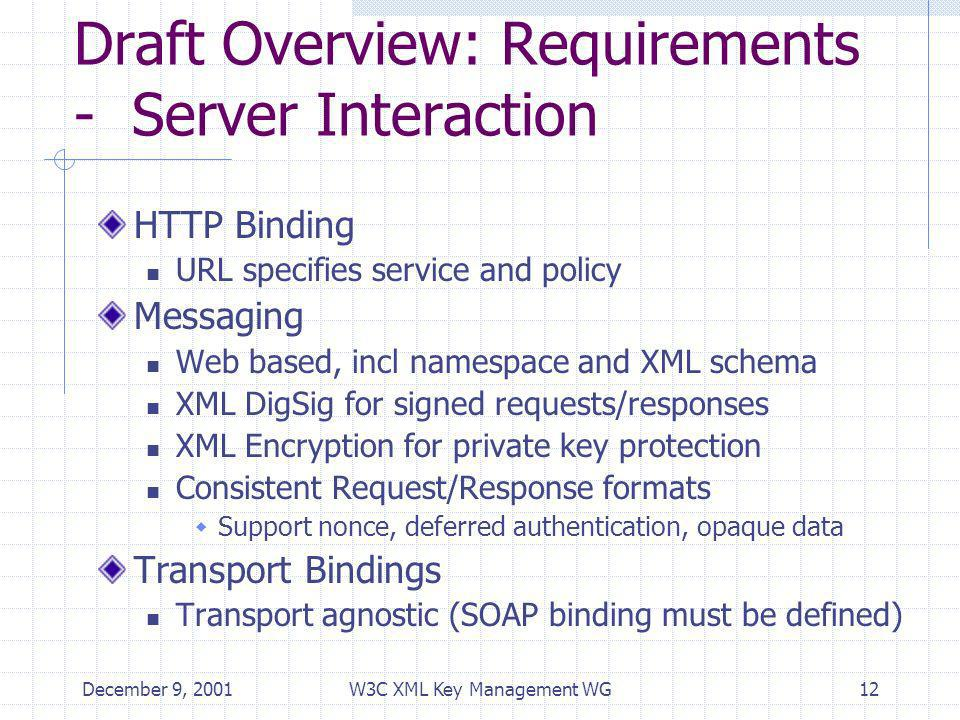 December 9, 2001W3C XML Key Management WG12 Draft Overview: Requirements - Server Interaction HTTP Binding URL specifies service and policy Messaging Web based, incl namespace and XML schema XML DigSig for signed requests/responses XML Encryption for private key protection Consistent Request/Response formats Support nonce, deferred authentication, opaque data Transport Bindings Transport agnostic (SOAP binding must be defined)