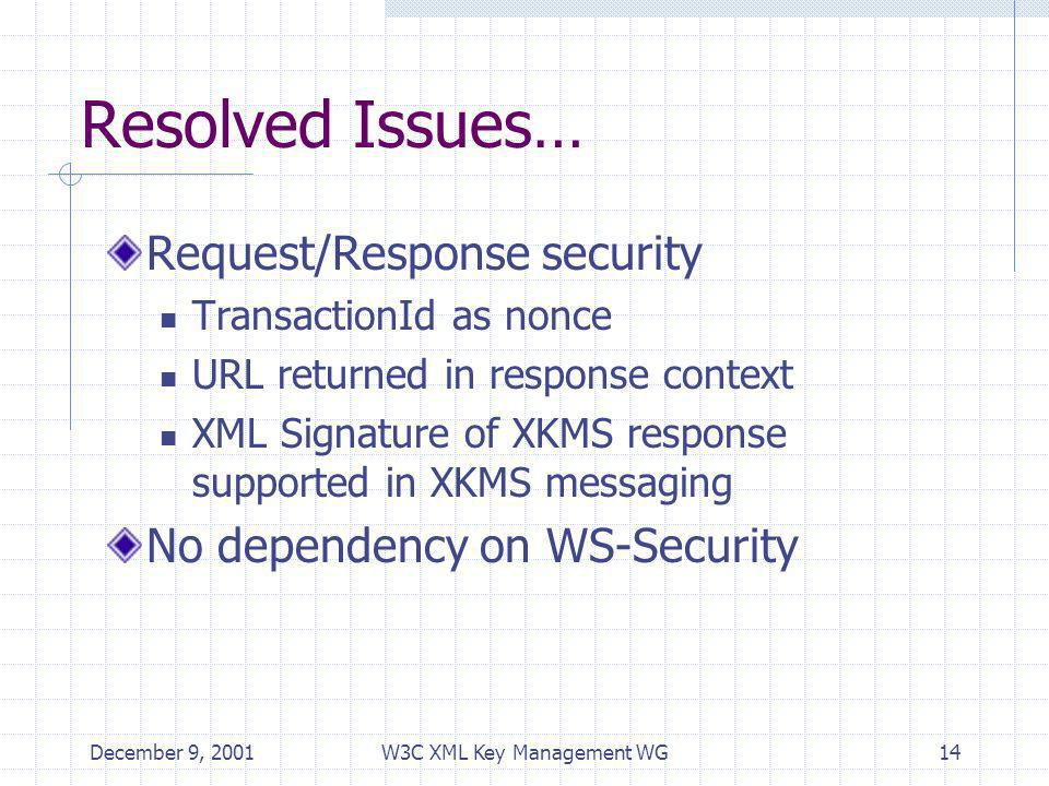 December 9, 2001W3C XML Key Management WG14 Resolved Issues… Request/Response security TransactionId as nonce URL returned in response context XML Signature of XKMS response supported in XKMS messaging No dependency on WS-Security