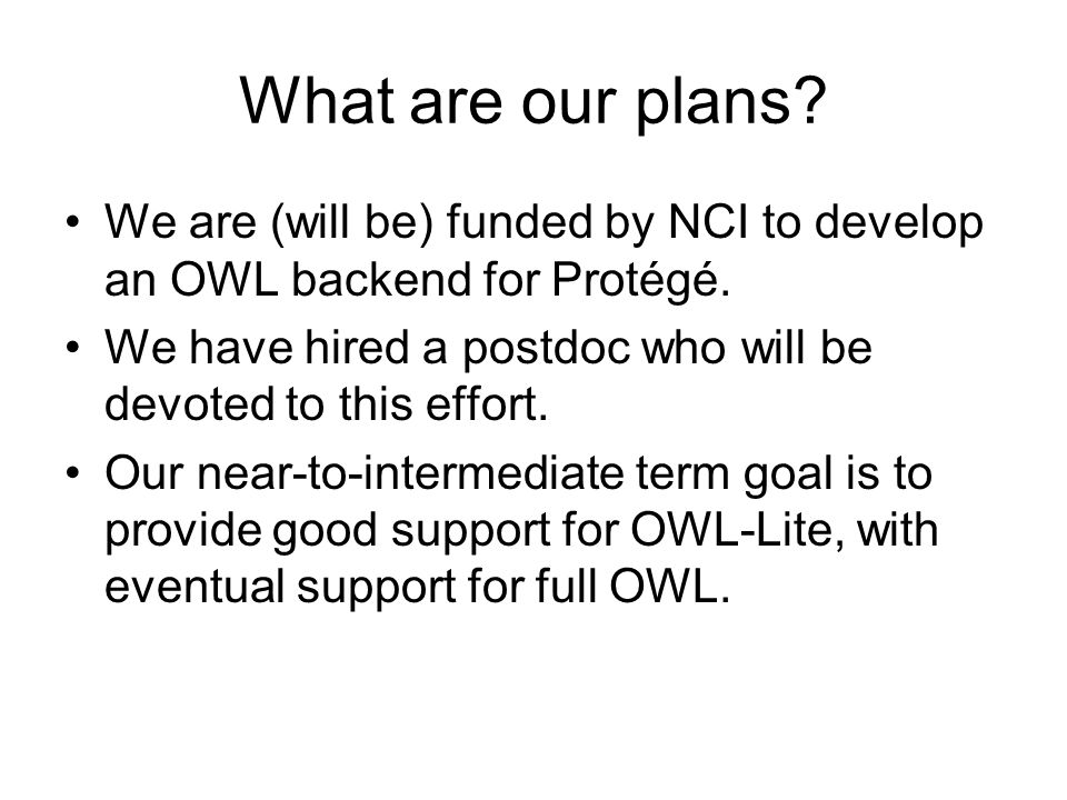 What are our plans? We are (will be) funded by NCI to develop an OWL backend for Protégé. We have hired a postdoc who will be devoted to this effort.
