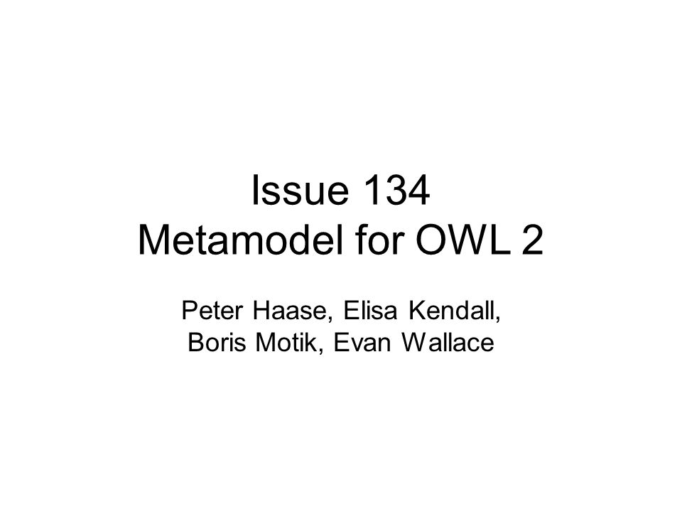 Issue 134 Metamodel for OWL 2 Peter Haase, Elisa Kendall, Boris Motik, Evan Wallace