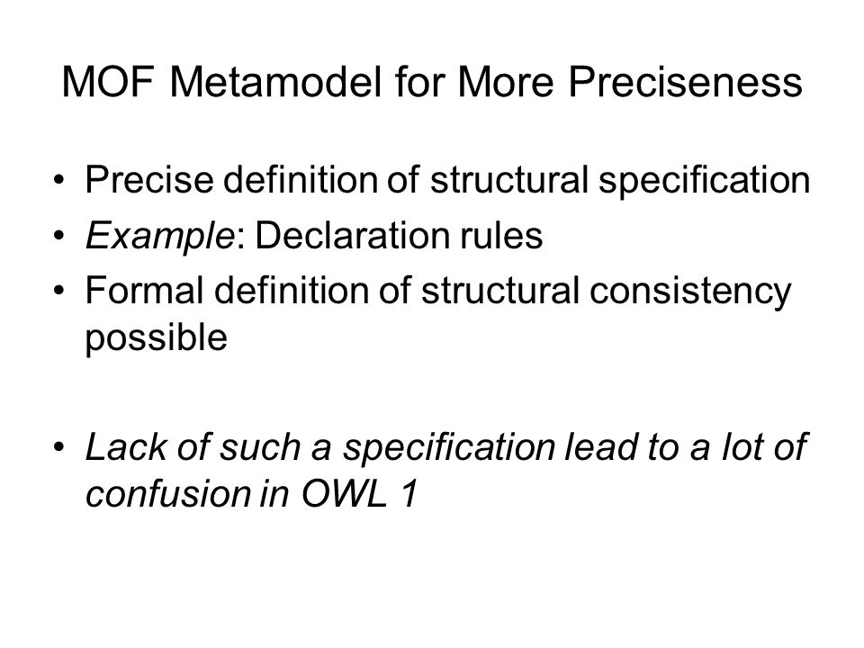 Advantages of a MOF Metamodel for OWL 2 More preciseness in the structural specification (via OCL constraints) Machine-processable serialization of the specification Reuse of existing MOF tooling –E.g.