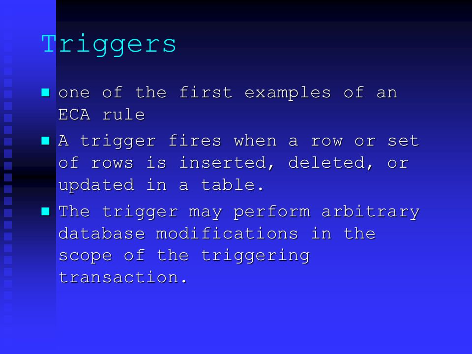 Triggers one of the first examples of an ECA rule one of the first examples of an ECA rule A trigger fires when a row or set of rows is inserted, deleted, or updated in a table.