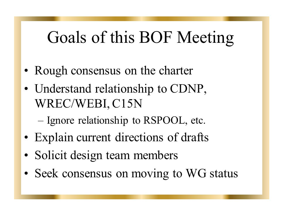 Goals of this BOF Meeting Rough consensus on the charter Understand relationship to CDNP, WREC/WEBI, C15N –Ignore relationship to RSPOOL, etc.