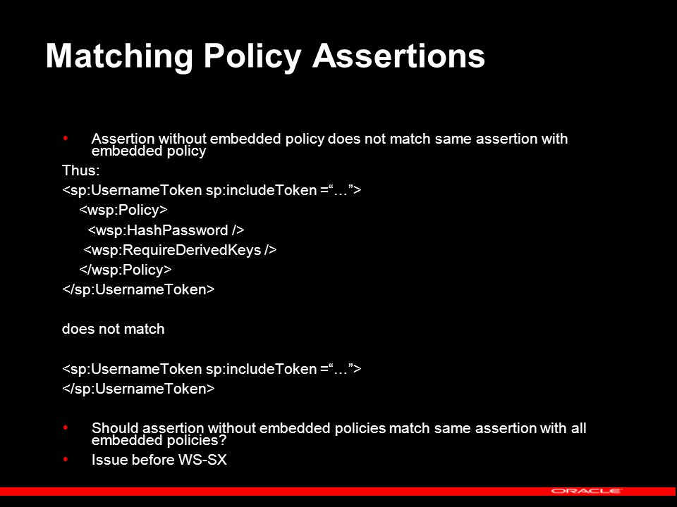 Matching Policy Assertions Assertion without embedded policy does not match same assertion with embedded policy Thus: does not match Should assertion without embedded policies match same assertion with all embedded policies.