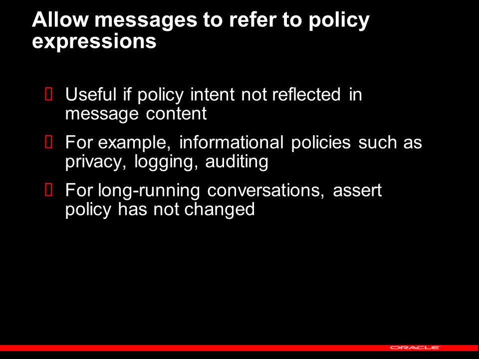 Allow messages to refer to policy expressions Useful if policy intent not reflected in message content For example, informational policies such as privacy, logging, auditing For long-running conversations, assert policy has not changed