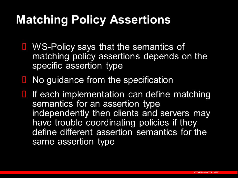 Matching Policy Assertions WS-Policy says that the semantics of matching policy assertions depends on the specific assertion type No guidance from the specification If each implementation can define matching semantics for an assertion type independently then clients and servers may have trouble coordinating policies if they define different assertion semantics for the same assertion type