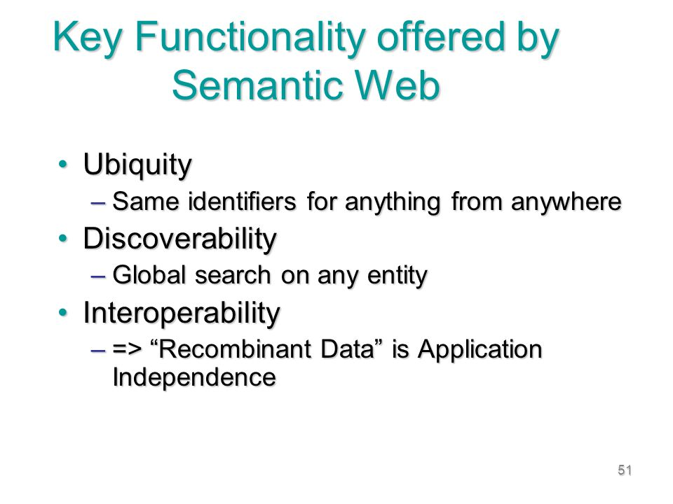 51 Key Functionality offered by Semantic Web UbiquityUbiquity –Same identifiers for anything from anywhere DiscoverabilityDiscoverability –Global search on any entity InteroperabilityInteroperability –=> Recombinant Data is Application Independence