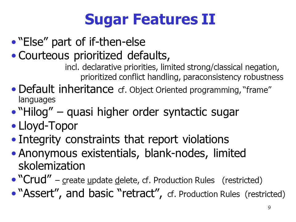 8 Additional Sugar Features that are Translatable/Reducible to Kernel Most other wish-list features can be expressively reduced* to this core KR abstr