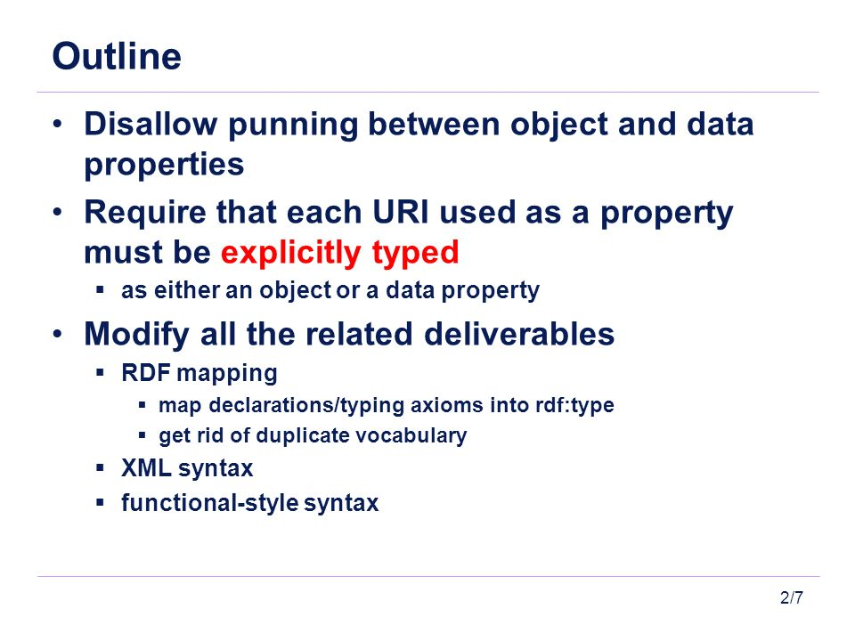 2/7 Outline Disallow punning between object and data properties Require that each URI used as a property must be explicitly typed as either an object