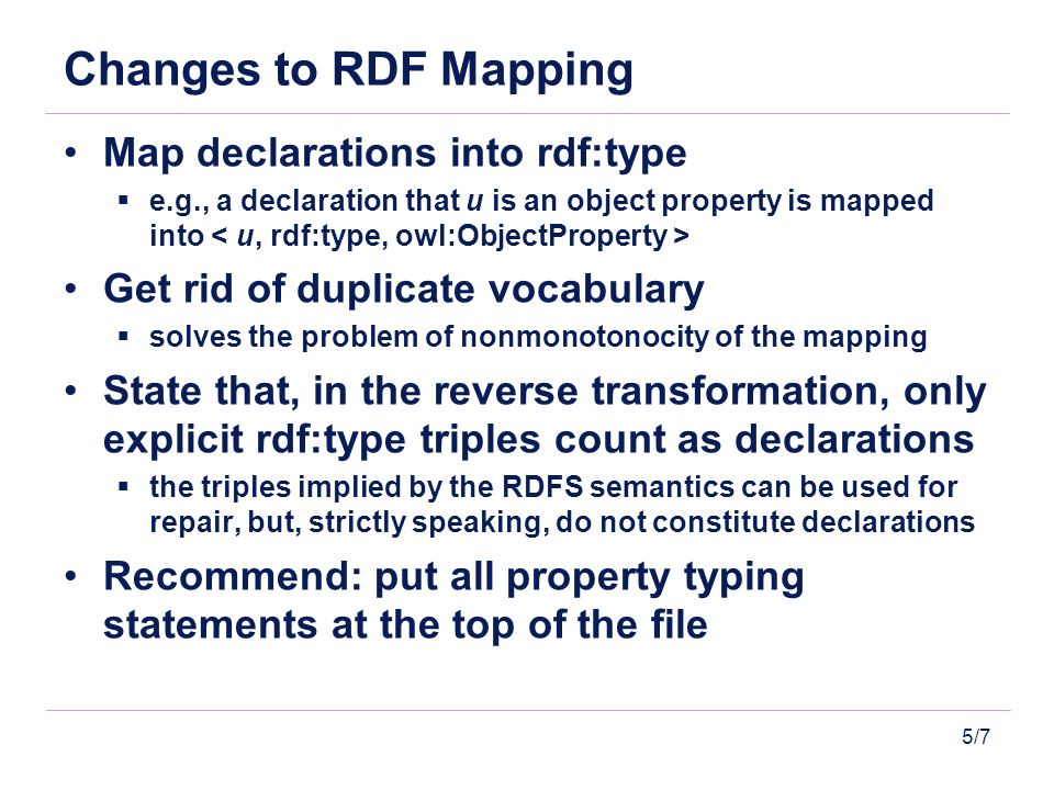 5/7 Changes to RDF Mapping Map declarations into rdf:type e.g., a declaration that u is an object property is mapped into Get rid of duplicate vocabul