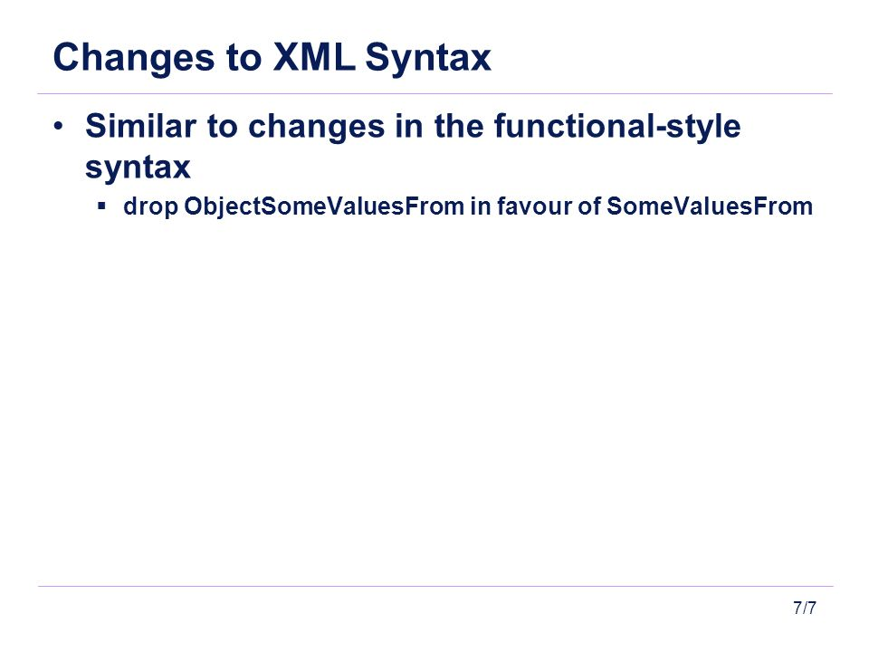 7/7 Changes to XML Syntax Similar to changes in the functional-style syntax drop ObjectSomeValuesFrom in favour of SomeValuesFrom