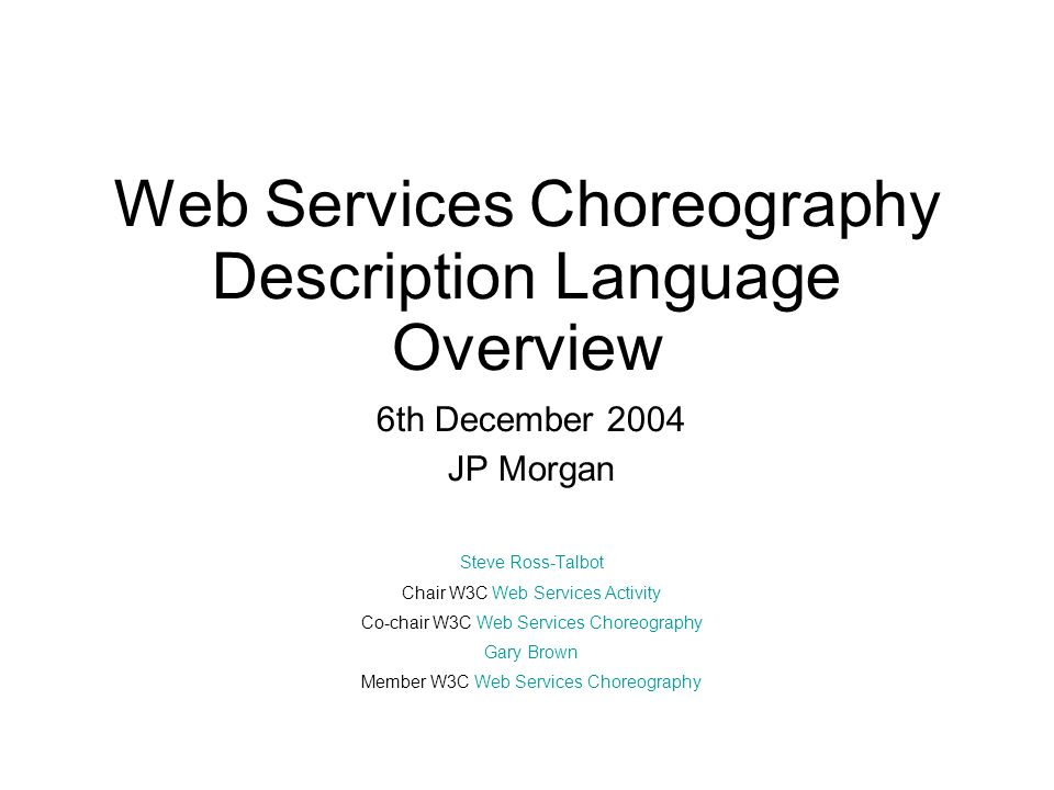 Web Services Choreography Description Language Overview 6th December 2004 JP Morgan Steve Ross-Talbot Chair W3C Web Services Activity Co-chair W3C Web Services Choreography Gary Brown Member W3C Web Services Choreography