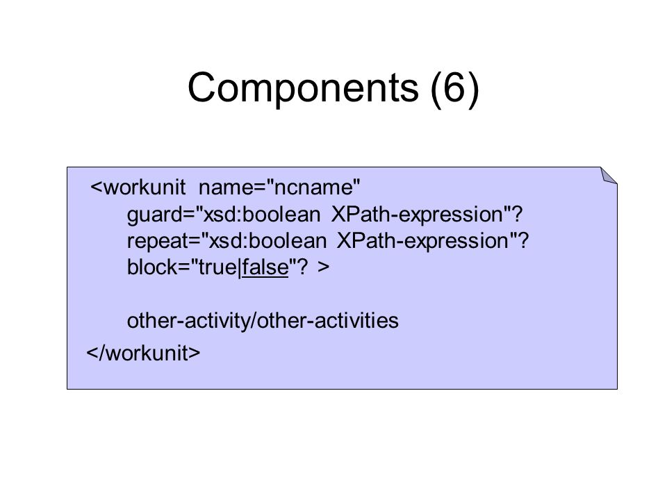 Components (6) <workunit name= ncname guard= xsd:boolean XPath-expression .