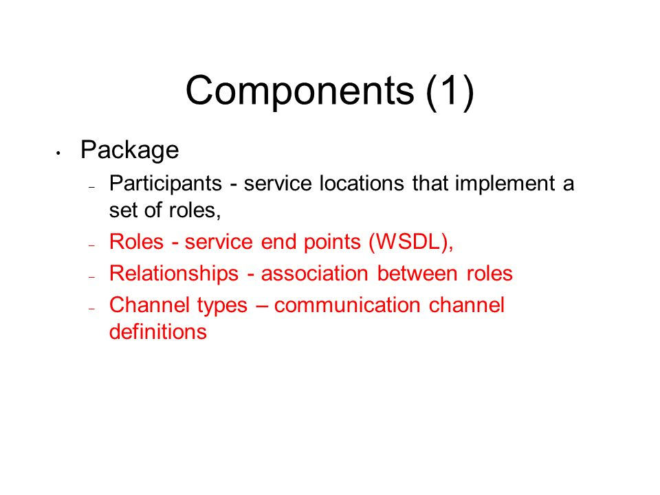 Components (1) Package – Participants - service locations that implement a set of roles, – Roles - service end points (WSDL), – Relationships - association between roles – Channel types – communication channel definitions