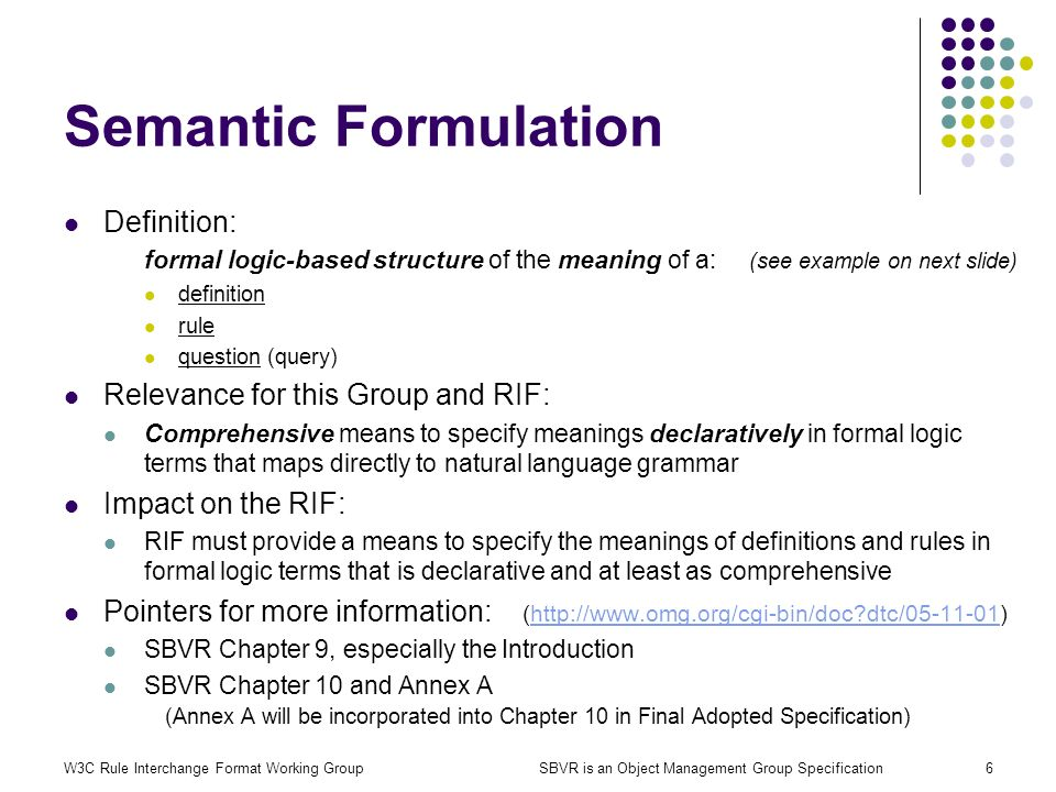 W3C Rule Interchange Format Working GroupSBVR is an Object Management Group Specification6 Semantic Formulation Definition: formal logic-based structu