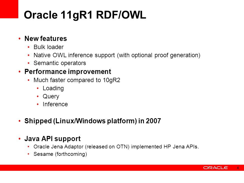 Oracle 11gR1 RDF/OWL New features Bulk loader Native OWL inference support (with optional proof generation) Semantic operators Performance improvement Much faster compared to 10gR2 Loading Query Inference Shipped (Linux/Windows platform) in 2007 Java API support Oracle Jena Adaptor (released on OTN) implemented HP Jena APIs.