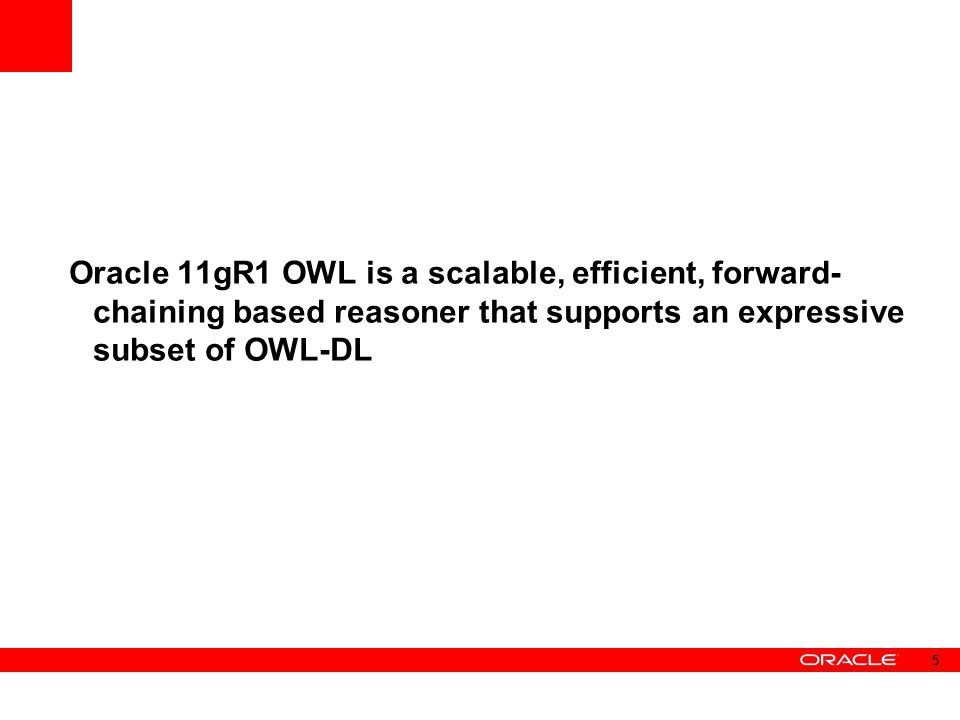 Oracle 11gR1 OWL is a scalable, efficient, forward- chaining based reasoner that supports an expressive subset of OWL-DL 5
