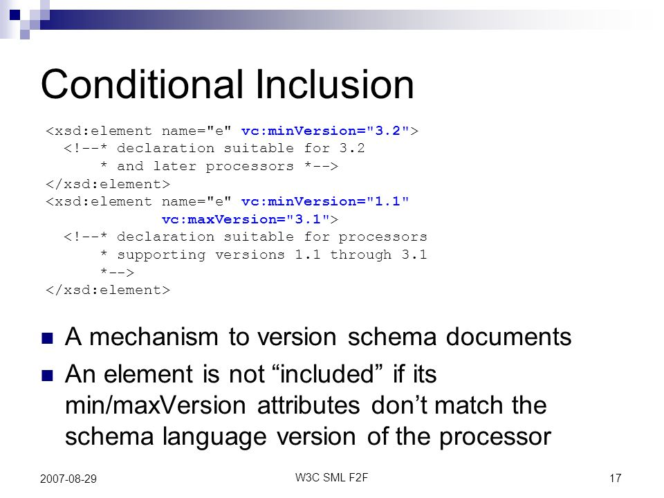 17 W3C SML F2F 2007-08-29 Conditional Inclusion <!--* declaration suitable for 3.2 * and later processors *--> <xsd:element name=
