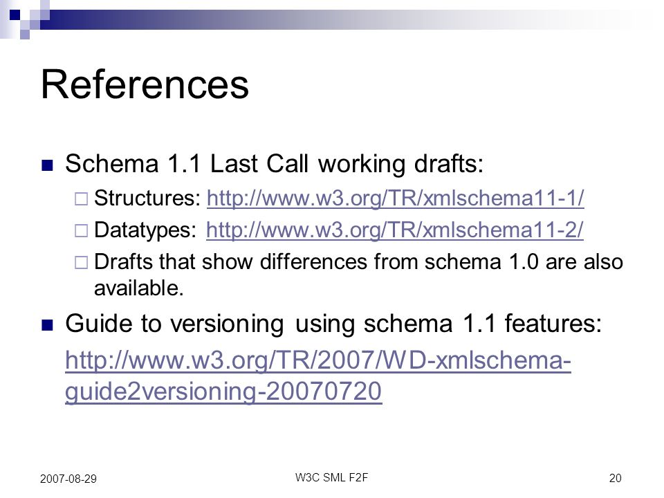 20 W3C SML F2F 2007-08-29 References Schema 1.1 Last Call working drafts: Structures: http://www.w3.org/TR/xmlschema11-1/http://www.w3.org/TR/xmlschem