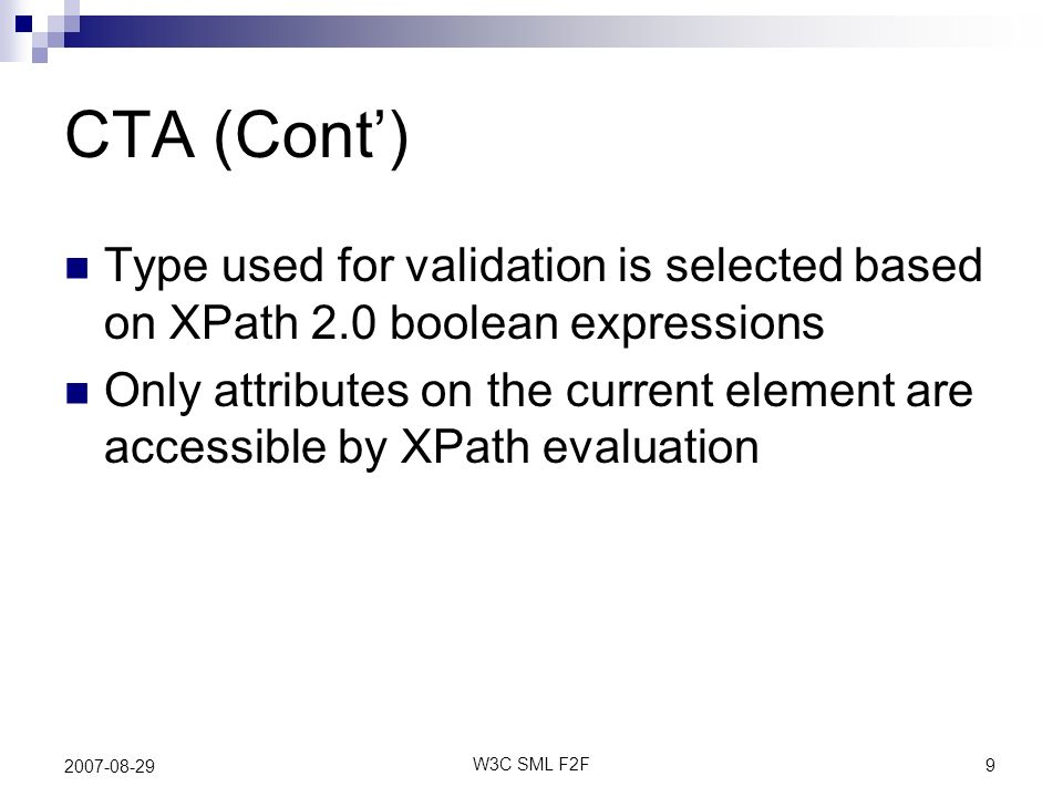 9 W3C SML F2F 2007-08-29 CTA (Cont) Type used for validation is selected based on XPath 2.0 boolean expressions Only attributes on the current element are accessible by XPath evaluation