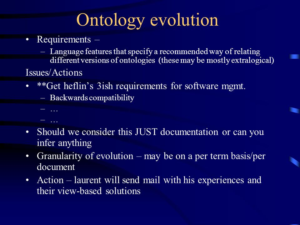Ontology evolution Requirements – –Language features that specify a recommended way of relating different versions of ontologies (these may be mostly