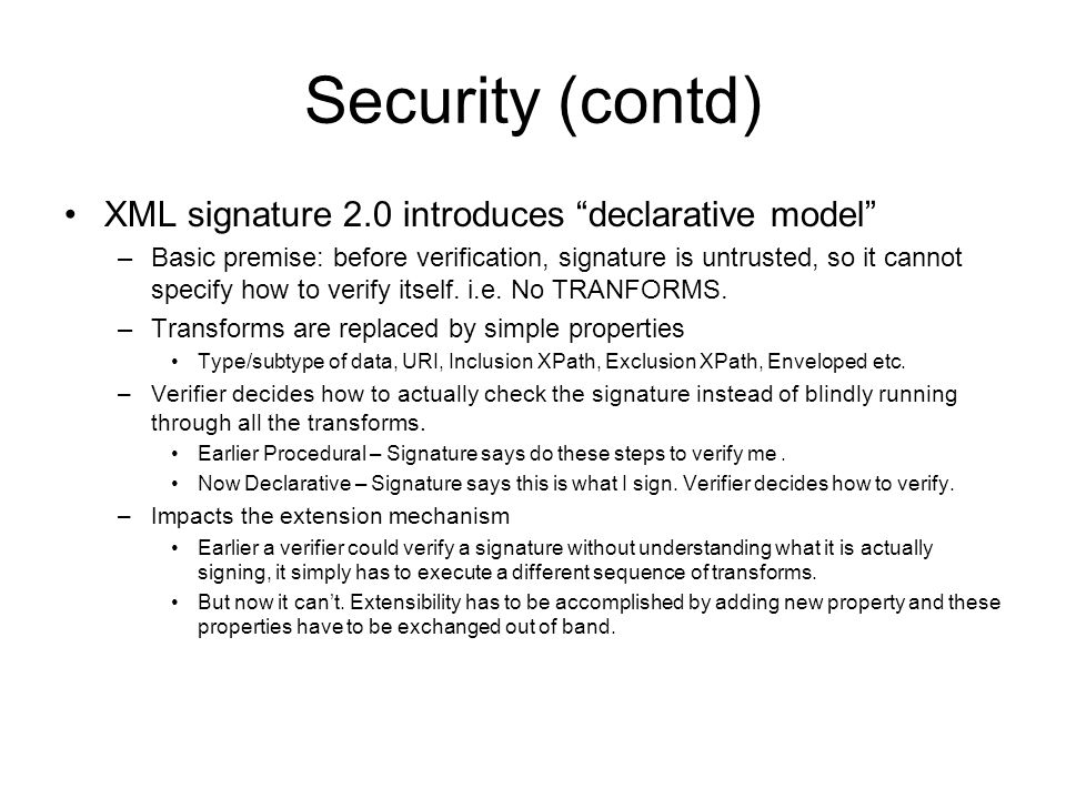 Security (contd) XML signature 2.0 introduces declarative model –Basic premise: before verification, signature is untrusted, so it cannot specify how to verify itself.