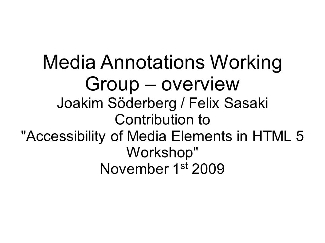 Media Annotations Working Group – overview Joakim Söderberg / Felix Sasaki Contribution to Accessibility of Media Elements in HTML 5 Workshop November 1 st 2009