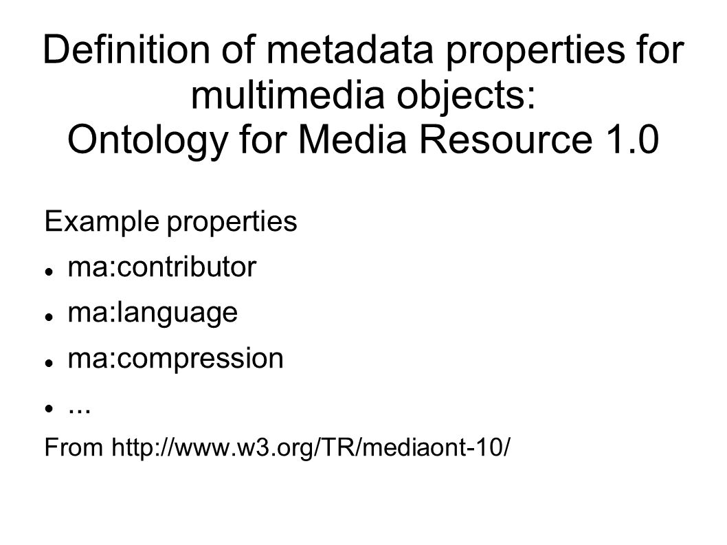Definition of metadata properties for multimedia objects: Ontology for Media Resource 1.0 Example properties ma:contributor ma:language ma:compression