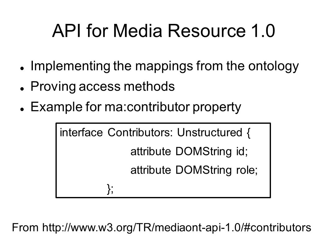 API for Media Resource 1.0 Implementing the mappings from the ontology Proving access methods Example for ma:contributor property interface Contributors: Unstructured { attribute DOMString id; attribute DOMString role; }; From