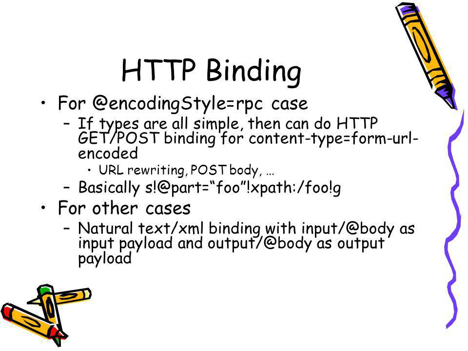 HTTP Binding case –If types are all simple, then can do HTTP GET/POST binding for content-type=form-url- encoded URL rewriting, POST body, … –Basically For other cases –Natural text/xml binding with as input payload and as output payload