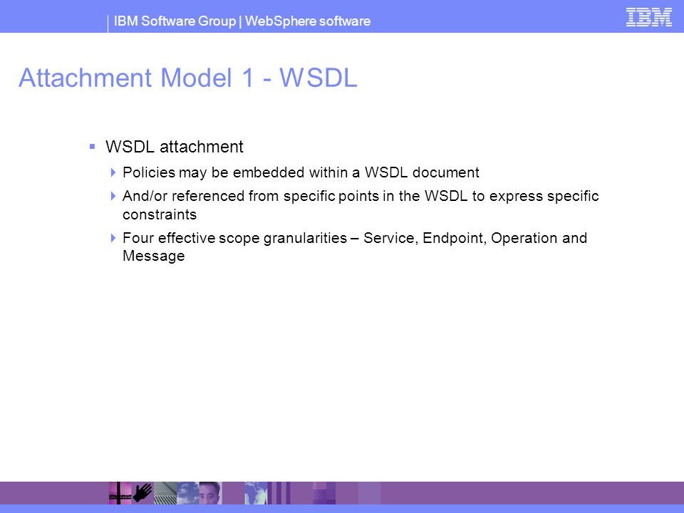 IBM Software Group | WebSphere software Attachment Model 1 - WSDL WSDL attachment Policies may be embedded within a WSDL document And/or referenced from specific points in the WSDL to express specific constraints Four effective scope granularities – Service, Endpoint, Operation and Message
