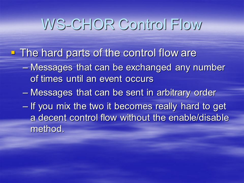 WS-CHOR Control Flow The hard parts of the control flow are The hard parts of the control flow are –Messages that can be exchanged any number of times until an event occurs –Messages that can be sent in arbitrary order –If you mix the two it becomes really hard to get a decent control flow without the enable/disable method.