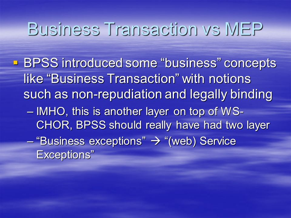 Business Transaction vs MEP BPSS introduced some business concepts like Business Transaction with notions such as non-repudiation and legally binding BPSS introduced some business concepts like Business Transaction with notions such as non-repudiation and legally binding –IMHO, this is another layer on top of WS- CHOR, BPSS should really have had two layer –Business exceptions (web) Service Exceptions